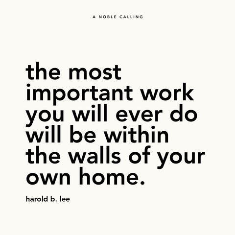 "Quote, ""the most important work you will ever do will be within the walls of your own home."" from Harold B. Lee"