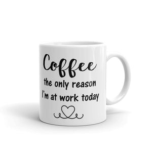 Coffee The Only Reason I'm At Work Today Mug-Mug-The Gift Creators LTD