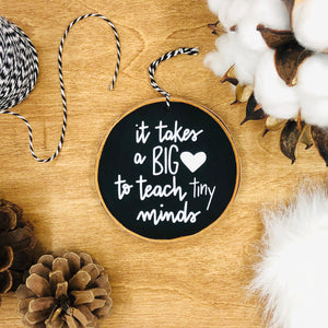 'It Takes a Big Heart to Teach Tiny Minds' - Wood Slice Ornament