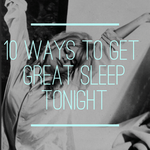 10 Ways To Get Great Sleep Tonight