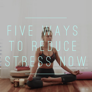 Five Ways To Reduce Stress Now