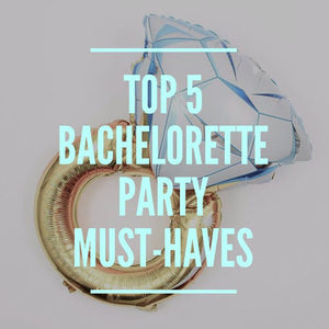Top 5 Bachelorette Party Must-Haves