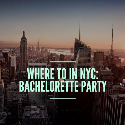 Where To In NYC: Bachelorette Party
