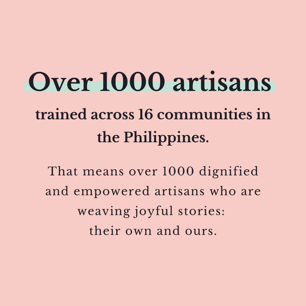 Over 1000 artisans trained across 16 communities in the Philippines. That means over 1000 dignified and empowered artisans who are weaving joyful stories: their own and ours.