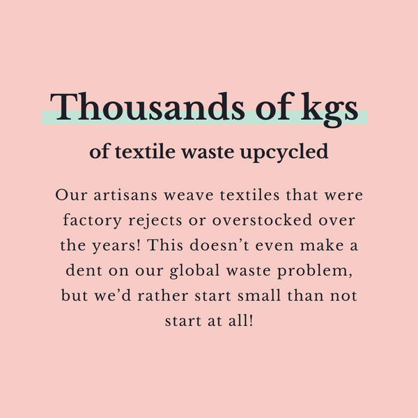 Thousands of kilograms of textile waste upcycled. Our artisans weave textiles that were factory rejects or overstocked over the years! This doesn't even make a dent on our global waste problem, but we'd rather start small than not start at all!
