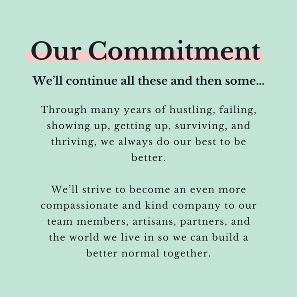 Our Commitment We'll continue all these and then some...  Through many years of hustling, failing, showing up, getting up, surviving, and thriving, we always do our best to be better.  We'll strive to become an even more compassionate and kind company to our team members, artisans, partners, and the world we live in so we can build a better normal together.