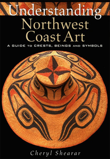 Understanding Northwest Coast Art : A Guide to Crests, Beings and Symbols