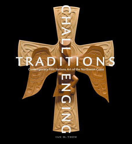 Challenging Traditions : Contemporary First Nations Art of the Northwest Coast