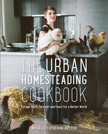 The Urban Homesteading Cookbook : Forage, Ferment, Farm and Feast for a Better World