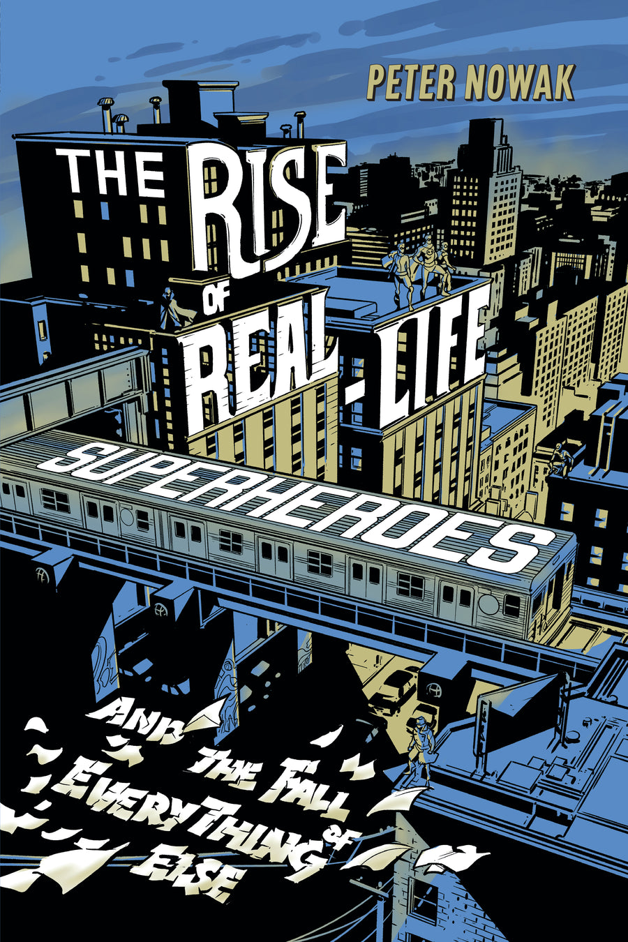 The Rise of Real-Life Superheroes : and the Fall of Everything Else