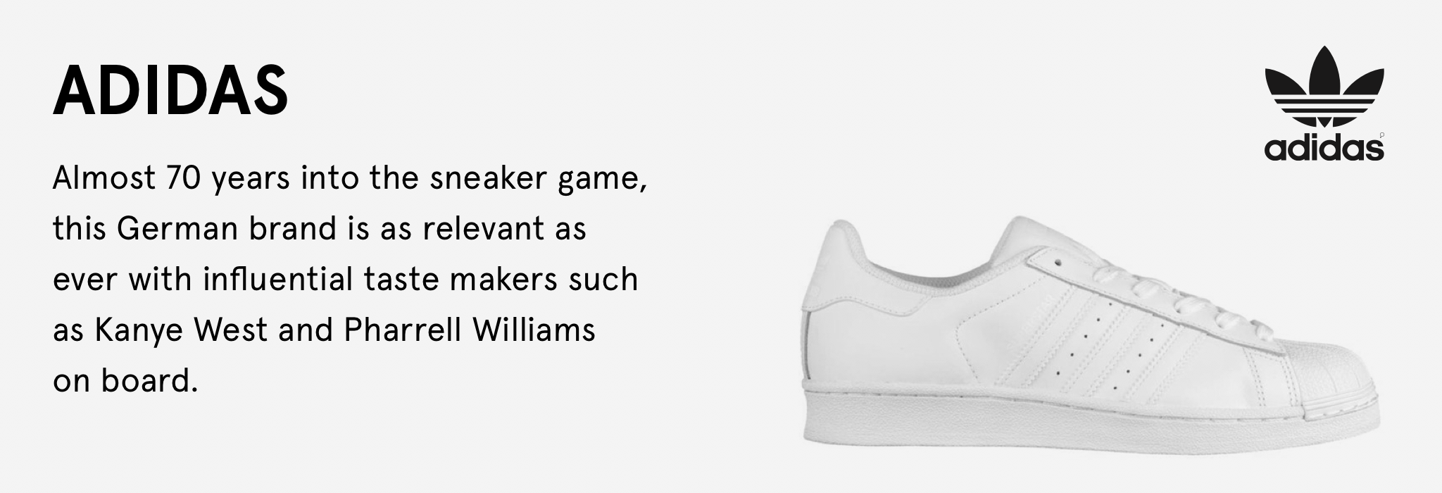 Almost 70 years into the sneaker game, this German brand is as relevant as ever with influential taste makers such as Kanye West and Pharrell Williams on board.