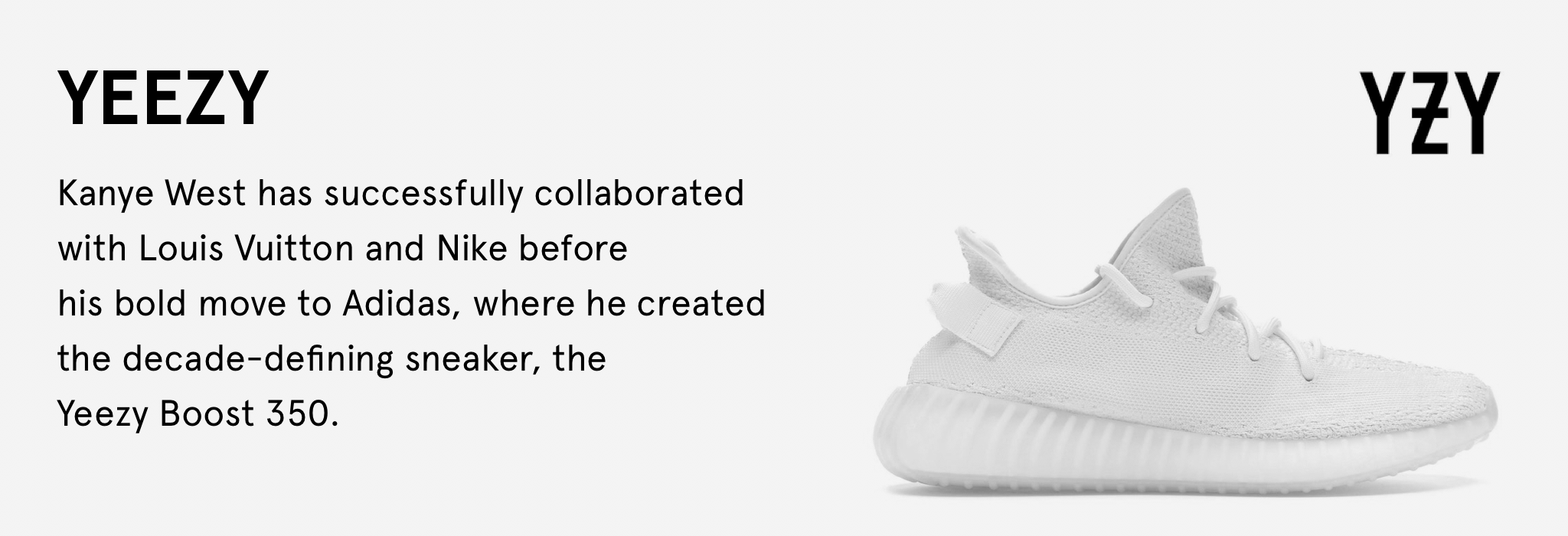 Kanye West has successfully collaborated with Louis Vuitton and Nike before his bold move to Adidas, where he created the decade-defining sneaker, the Yeezy Boost 350.