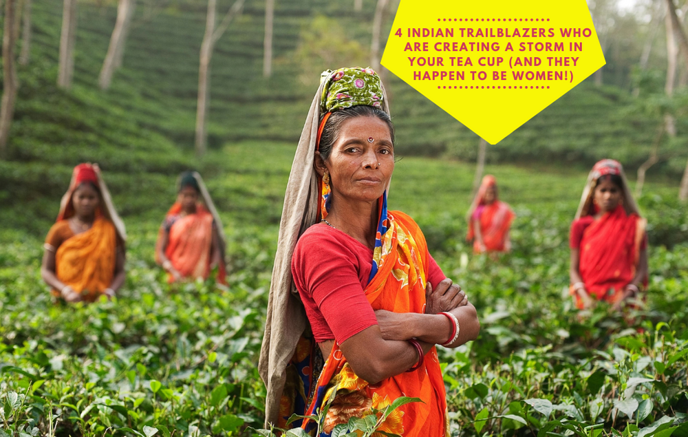 4 Indian trailblazers who are creating a storm in your tea cup (and they happen to be women)