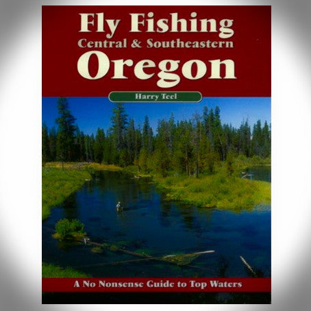 Fly Fishing Central & South Eastern Oregon by Harry Teel and Jeff Perin