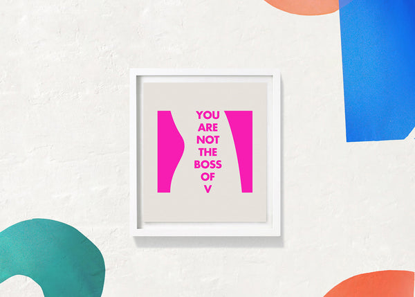 YOU ARE NOT THE BOSS OF V : Screen Print