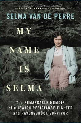 My Name Is Selma: The Remarkable Memoir of a Jewish Resistance Fighter and Ravensbrück Survivor by Van de Perre, Selma