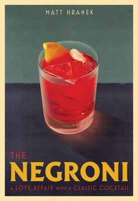 The Negroni: A Love Affair with a Classic Cocktail by Hranek, Matt