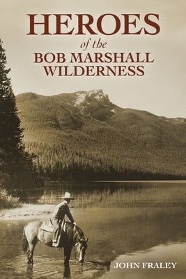 Heroes of the Bob Marshall Wilderness by Fraley, John