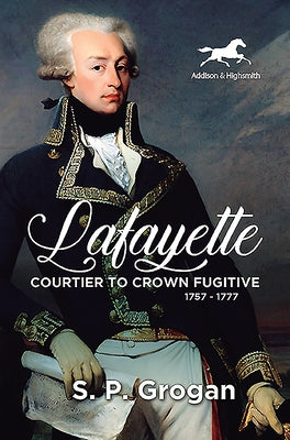Lafayette: Courtier to Crown Fugitive, 1757-1777 by Grogan, S. P.