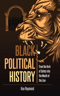 Black Political History: From the Arch of Safety into the Mouth of the Lion by Raymond, Ken