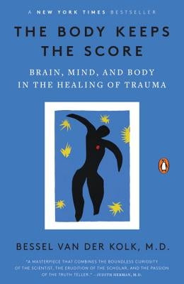 The Body Keeps the Score: Brain, Mind, and Body in the Healing of Trauma by Van Der Kolk, Bessel