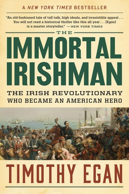 The Immortal Irishman: The Irish Revolutionary Who Became an American Hero by Egan, Timothy