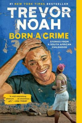 Born a Crime: Stories from a South African Childhood by Noah, Trevor