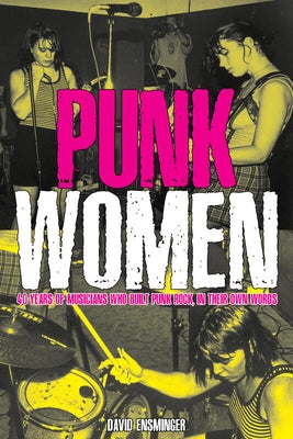Punk Women: 40 Years of Musicians Who Built Punk Rock by Ensminger, David A.