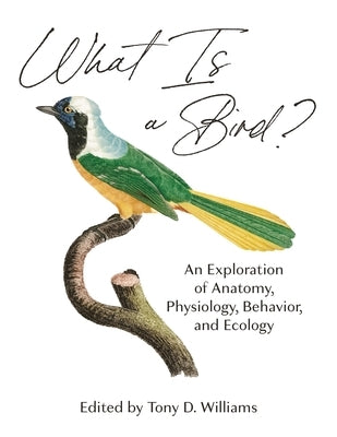What Is a Bird?: An Exploration of Anatomy, Physiology, Behavior, and Ecology by Williams, Tony D.
