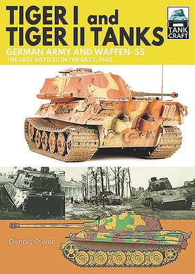 Tiger I and Tiger II Tanks: German Army and Waffen-SS the Last Battles in the East, 1945 by Oliver, Dennis