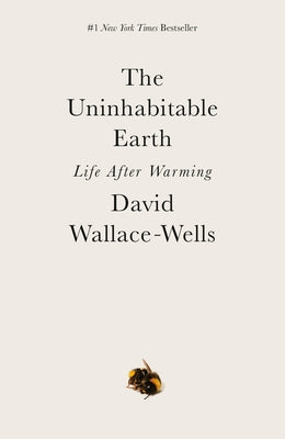 The Uninhabitable Earth: Life After Warming by Wallace-Wells, David