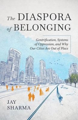 The Diaspora of Belonging: Gentrification, Systems of Oppression, and Why Our Cities Are Out of Place by Sharma, Jay