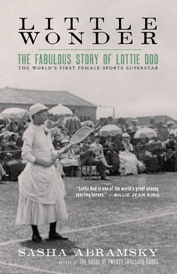 Little Wonder: The Fabulous Story of Lottie Dod, the World's First Female Sports Superstar by Abramsky, Sasha