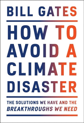 How to Avoid a Climate Disaster: The Solutions We Have and the Breakthroughs We Need by Gates, Bill