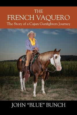 The French Vaquero: The Story of a Cajun Gunfighters Journey by Bunch, John 'blue