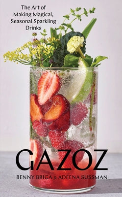Gazoz: The Art of Making Magical, Seasonal Sparkling Drinks by Briga, Benny
