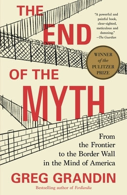 The End of the Myth: From the Frontier to the Border Wall in the Mind of America by Grandin, Greg