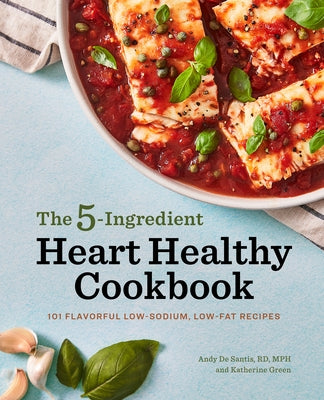 The 5-Ingredient Heart Healthy Cookbook: 101 Flavorful Low-Sodium, Low-Fat Recipes by de Santis, Andy, Rd MPH