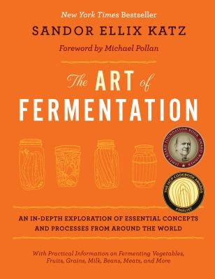 The Art of Fermentation: An In-Depth Exploration of Essential Concepts and Processes from Around the World by Katz, Sandor Ellix