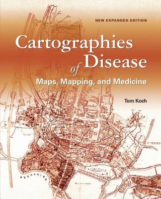 Cartographies of Disease: Maps, Mapping, and Medicine, New Expanded Edition by Koch, Tom
