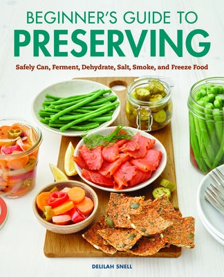 Beginner's Guide to Preserving: Safely Can, Ferment, Dehydrate, Salt, Smoke, and Freeze Food by Snell, Delilah