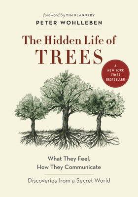 The Hidden Life of Trees: What They Feel, How They Communicate--Discoveries from a Secret World by Wohlleben, Peter