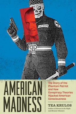American Madness: The Story of the Phantom Patriot and How Conspiracy Theories Hijacked American Consciousness by Krulos, Tea