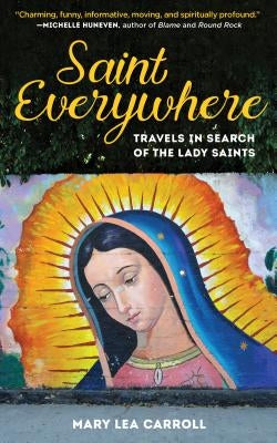 Saint Everywhere: Travels in Search of the Lady Saints by Carroll, Mary Lea