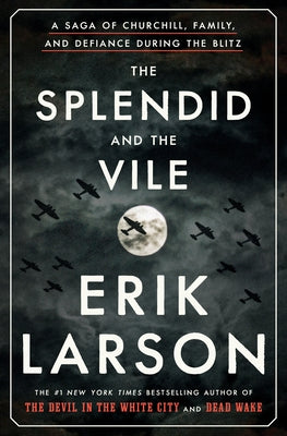 The Splendid and the Vile: A Saga of Churchill, Family, and Defiance During the Blitz by Larson, Erik