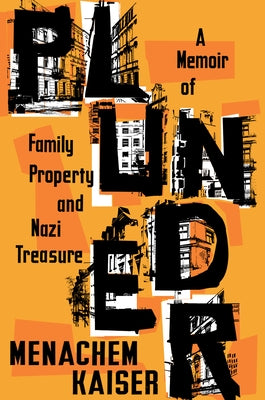 Plunder: A Memoir of Family Property and Nazi Treasure by Kaiser, Menachem