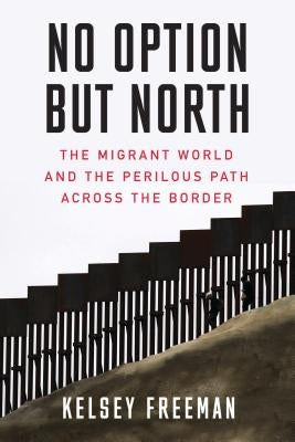 No Option But North: The Migrant World and the Perilous Path Across the Border by Freeman, Kelsey