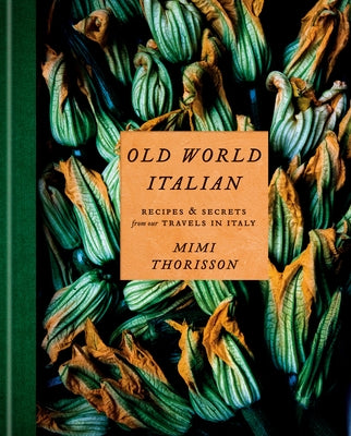 Old World Italian: Recipes and Secrets from Our Travels in Italy: A Cookbook by Thorisson, Mimi