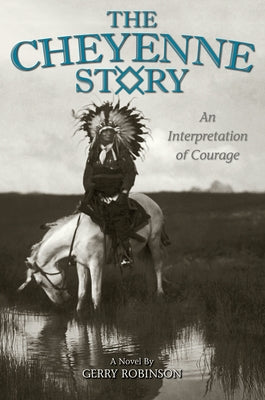 The Cheyenne Story: An Interpretation of Courage by Robinson, Gerry