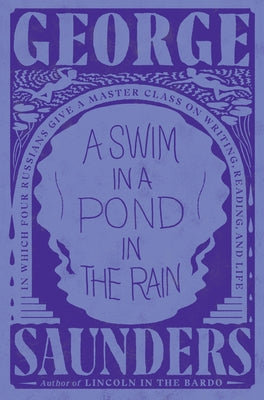 A Swim in a Pond in the Rain: In Which Four Russians Give a Master Class on Writing, Reading, and Life by Saunders, George